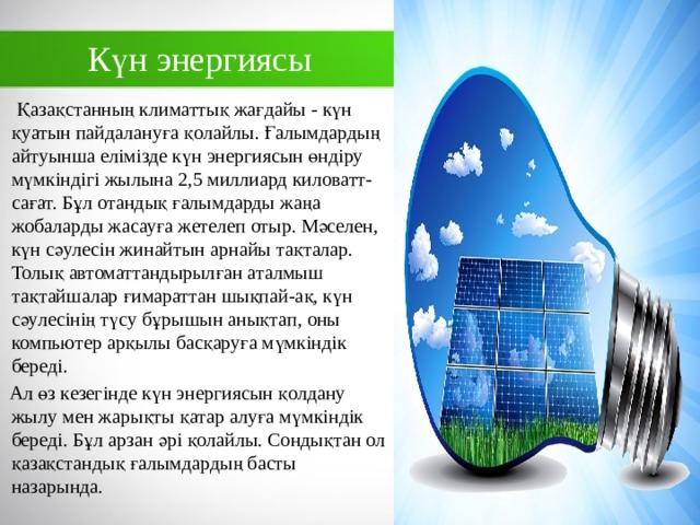 Күн энергиясы  Қазақстанның климаттық жағдайы - күн қуатын пайдалануға қолайлы. Ғалымдардың айтуынша елімізде күн энергиясын өндіру мүмкіндігі жылына 2,5 миллиард киловатт-сағат. Бұл отандық ғалымдарды жаңа жобаларды жасауға жетелеп отыр. Мәселен, күн сәулесін жинайтын арнайы тақталар. Толық автоматтандырылған аталмыш тақтайшалар ғимараттан шықпай-ақ, күн сәулесінің түсу бұрышын анықтап, оны компьютер арқылы басқаруға мүмкіндік береді.  Ал өз кезегінде күн энергиясын қолдану жылу мен жарықты қатар алуға мүмкіндік береді. Бұл арзан әрі қолайлы. Сондықтан ол қазақстандық ғалымдардың басты назарында.