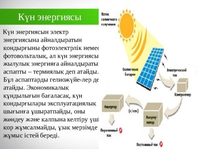 Күн энергиясы  Күн энергиясын электр энергиясына айналдыратын қондырғыны фотоэлектрлік немесе фотовольталық, ал күн энергиясын жылулық энергияға айналдыратын аспапты – термиялық деп атайды. Бұл аспаптарды гелиожүйе-лер деп атайды. Экономикалық құндылығын бағаласақ, күн қондырғылары эксплуатациялық шығынға ұшыратпайды, оны жөндеу және қалпына келтіру үшін қор жұмсалмайды, ұзақ мерзімде жұмыс істей береді.