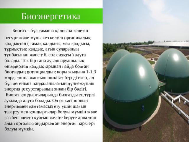 Биоэнергетика  Биогаз – бұл тамаша қалпына келетін ресурс және мұны кез келген органикалық қалдықтан ( тамақ қалдығы, мал қалдығы, тұрмыстық қалдық, ағын суларының тұнбасынан және т.б. сол сияқты ) алуға болады. Тек бір ғана ауылшаруашылық өнімдерінің қалдықтарынан пайда болған биогаздың потенциалдық қоры жылына 1-1,3 млрд. тонна жанғыш шикізат береді екен, ал бұл дегеніміз пайдаланылатын дүниежүзілік энергия ресурстарының оннан бір бөлігі.  Биогаз қондырғыларында биогазды ең түрлі ауқымда алуға болады. Ол өз кәсіпорнын энергиямен қамтамасыз ету үшін шағын тазарту мен қондырғылар болуы мүмкін және газ бен электр қуатын желіге беруге арналған алып орталықтандырылған энергия парктері болуы мүмкін.