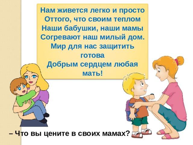 Нам живется легко и просто Оттого, что своим теплом Наши бабушки, наши мамы Согревают наш милый дом. Мир для нас защитить готова Добрым сердцем любая мать! – Что вы цените в своих мамах?