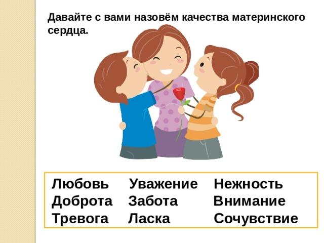 Давайте с вами назовём качества материнского сердца.  Любовь Уважение Нежность  Доброта Забота Внимание  Тревога Ласка Сочувствие