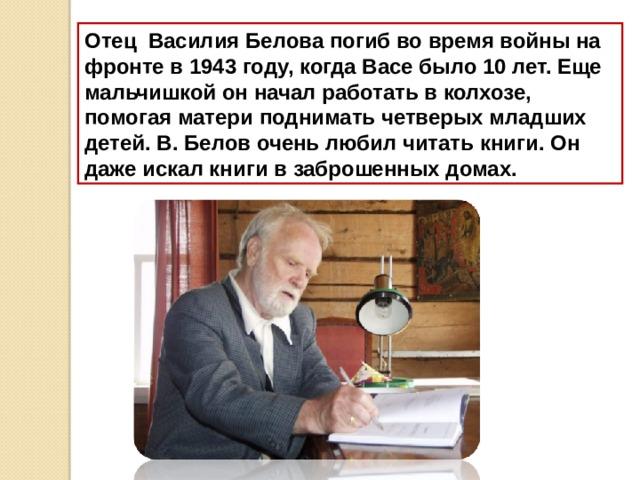 Отец Василия Белова погиб во время войны на фронте в 1943 году, когда Васе было 10 лет. Еще мальчишкой он начал работать в колхозе, помогая матери поднимать четверых младших детей.  В. Белов очень любил читать книги. Он даже искал книги в заброшенных домах.