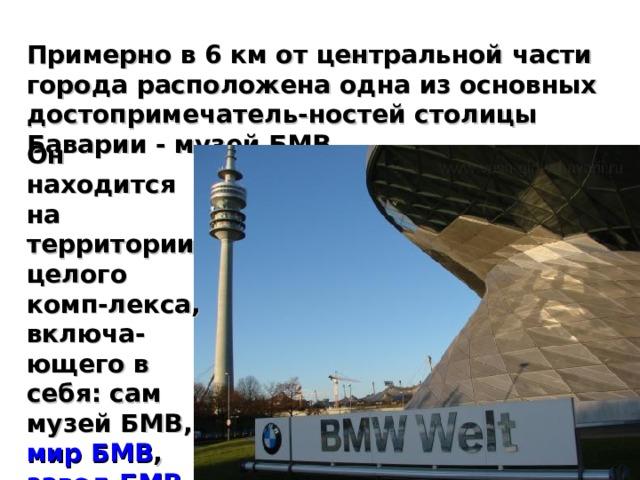Примерно в 6 км от центральной части города расположена одна из основных достопримечатель-ностей столицы Баварии - музей БМВ. Он находится на территории целого комп-лекса, включа-ющего в себя: сам музей БМВ, мир БМВ , завод БМВ и цент-ральное офис-ное здание.
