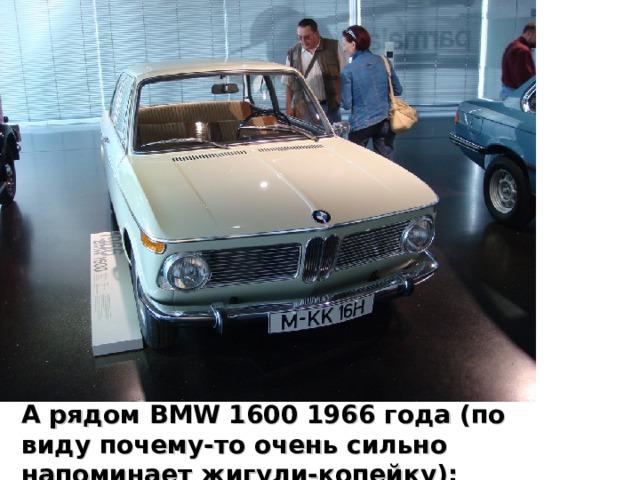 А рядом BMW 1600 1966 года (по виду почему-то очень сильно напоминает жигули-копейку):