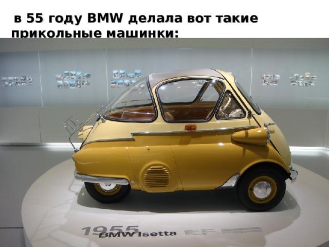 в 55 году BMW делала вот такие прикольные машинки: