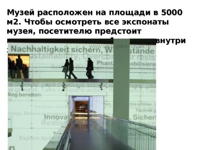 Музей расположен на площади в 5000 м2. Чтобы осмотреть все экспонаты музея, посетителю предстоит преодолеть примерно 1 км пути внутри здания.