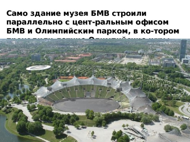 Само здание музея БМВ строили параллельно с цент-ральным офисом БМВ и Олимпийским парком, в ко-тором проходили летние Олимпийские игры 1972 года