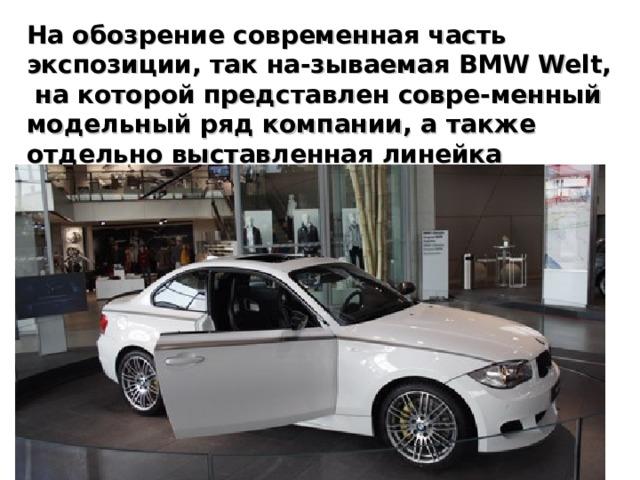 На обозрение современная часть экспозиции, так на-зываемая BMW Welt, на которой представлен совре-менный модельный ряд компании, а также отдельно выставленная линейка двигателей и тенденции развития технологий (например гибридных).