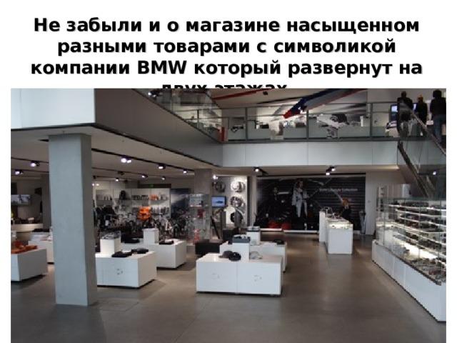 Не забыли и о магазине насыщенном разными товарами с символикой компании BMW который развернут на двух этажах.