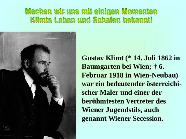 Gustav Klimt (* 14. Juli 1862 in Baumgarten bei Wien; † 6. Februar 1918 in Wien-Neubau) war ein bedeutender österreichi - scher Maler und einer der berühmtesten Vertreter des Wiener Jugendstils, auch genannt Wiener Secession.