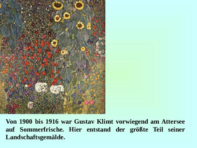 Von 1900 bis 1916 war Gustav Klimt vorwiegend am Attersee auf Sommerfrische. Hier entstand der größte Teil seiner Landschaftsgemälde.