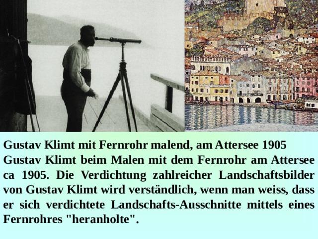 Gustav Klimt mit Fernrohr malend, am Attersee 1905 Gustav Klimt beim Malen mit dem Fernrohr am Attersee ca 1905. Die Verdichtung zahlreicher Landschaftsbilder von Gustav Klimt wird verständlich, wenn man weiss, dass er sich verdichtete Landschafts-Ausschnitte mittels eines Fernrohres