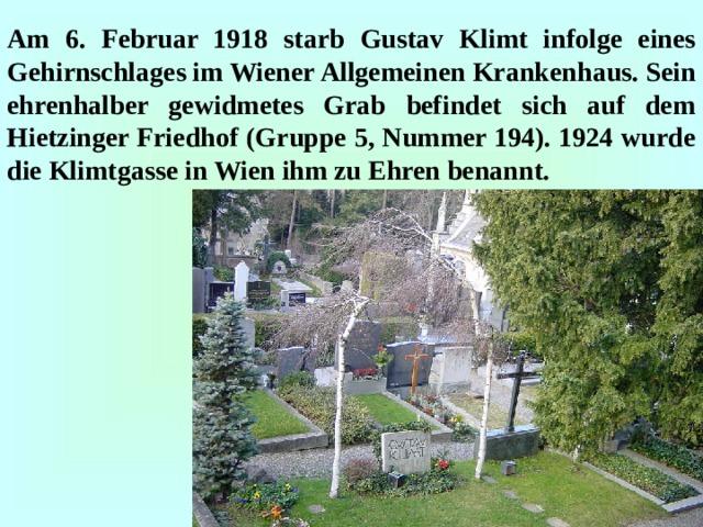 Am 6. Februar 1918 starb Gustav Klimt infolge eines Gehirnschlages im Wiener Allgemeinen Krankenhaus. Sein ehrenhalber gewidmetes Grab befindet sich auf dem Hietzinger Friedhof (Gruppe 5, Nummer 194). 1924 wurde die Klimtgasse in Wien ihm zu Ehren benannt.