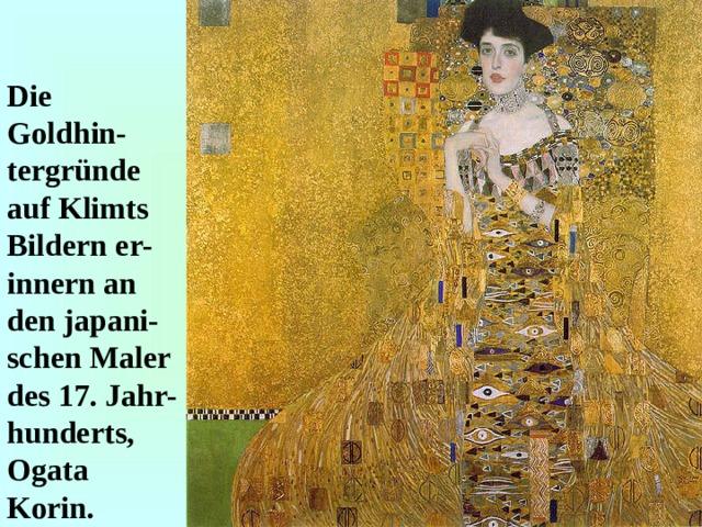 Die Goldhin-tergründe auf Klimts Bildern er-innern an den japani-schen Maler des 17. Jahr-hunderts, Ogata Korin.