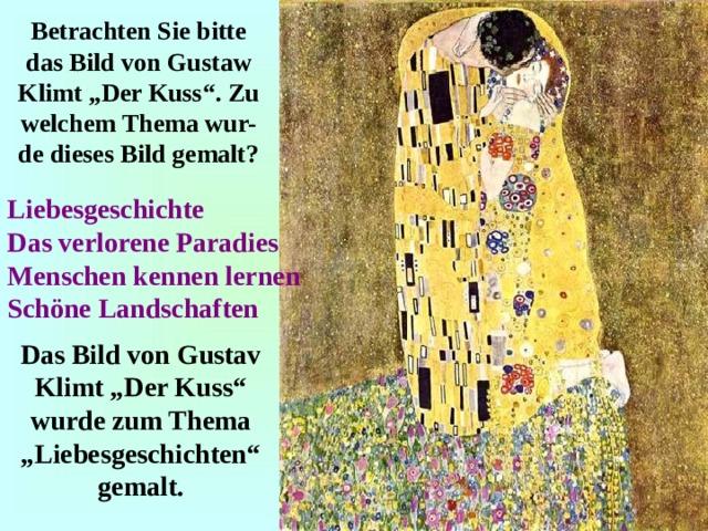 """Betrachten Sie bitte das Bild von Gustaw Klimt """"Der Kuss"""". Zu welchem Thema wur-de dieses Bild gemalt? Liebesgeschichte Das verlorene Paradies Menschen kennen lernen Schöne Landschaften Das Bild von Gustav Klimt """"Der Kuss"""" wurde zum Thema """"Liebesgeschichten"""" gemalt."""
