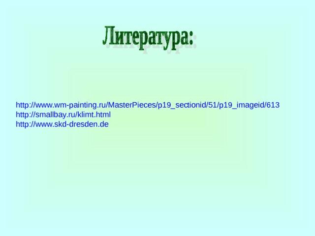 http://www.wm-painting.ru/MasterPieces/p19_sectionid/51/p19_imageid/613 http://smallbay.ru/klimt.html http://www.skd-dresden.de