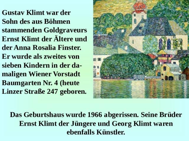 Gustav Klimt war der Sohn des aus Böhmen stammenden Goldgraveurs Ernst Klimt der Ältere und der Anna Rosalia Finster. Er wurde als zweites von sieben Kindern in der da - maligen Wiener Vorstadt Baumgarten Nr. 4 (heute Linzer Straße 247 geboren. Das Geburtshaus wurde 1966 abgerissen. Seine Brüder Ernst Klimt der Jüngere und Georg Klimt waren ebenfalls Künstler.