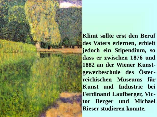 Klimt sollte erst den Beruf des Vaters erlernen, erhielt jedoch ein Stipendium, so dass er zwischen 1876 und 1882 an der Wiener Kunst - gewerbeschule des Öster - reichischen Museums für Kunst und Industrie bei Ferdinand Laufberger, Vic - tor Berger und Michael Rieser studieren konnte.