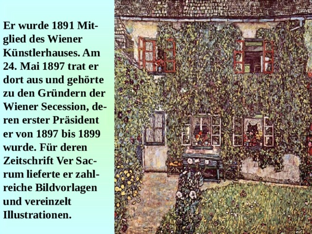 Er wurde 1891 Mit-glied des Wiener Künstlerhauses. Am 24. Mai 1897 trat er dort aus und gehörte zu den Gründern der Wiener Secession, de - ren erster Präsident er von 1897 bis 1899 wurde. Für deren Zeitschrift Ver Sac - rum lieferte er zahl - reiche Bildvorlagen und vereinzelt Illustrationen.