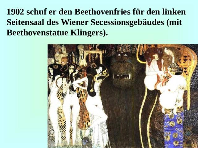 1902 schuf er den Beethovenfries für den linken Seitensaal des Wiener Secessionsgebäudes (mit Beethovenstatue Klingers) .