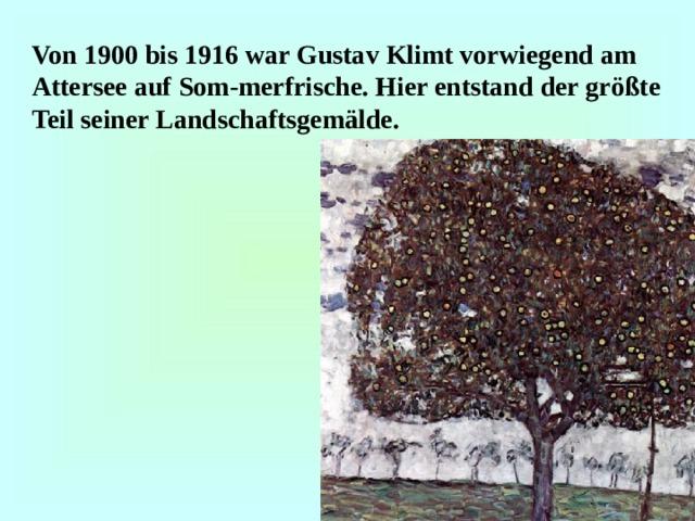 Von 1900 bis 1916 war Gustav Klimt vorwiegend am Attersee auf Som-merfrische. Hier entstand der größte Teil seiner Landschaftsgemälde.