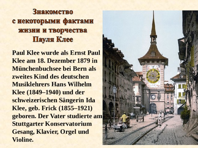 Paul Klee wurde als Ernst Paul Klee am 18. Dezember 1879 in Münchenbuchsee bei Bern als zweites Kind des deutschen Musiklehrers Hans Wilhelm Klee (1849–1940) und der schweizerischen Sängerin Ida Klee, geb. Frick (1855–1921) geboren. Der Vater studierte am Stuttgarter Konservatorium Gesang, Klavier, Orgel und Violine.
