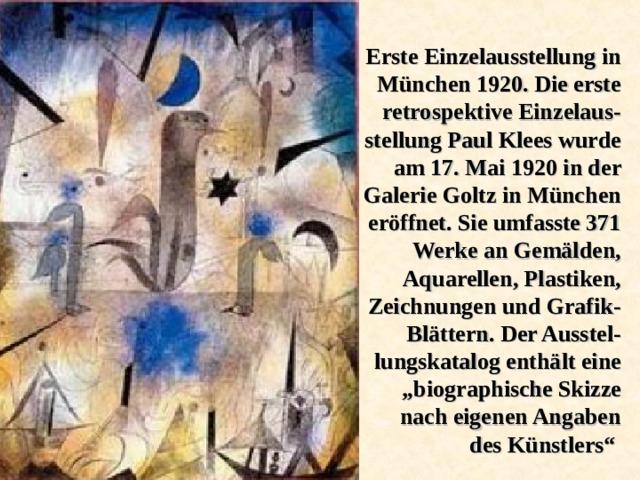 """Erste Einzelausstellung in München 1920. Die erste retrospektive Einzelaus - stellung Paul Klees wurde am 17. Mai 1920 in der Galerie Goltz in München eröffnet. Sie umfasste 371 Werke an Gemälden, Aquarellen, Plastiken, Zeichnungen und Grafik-Blättern. Der Ausstel - lungskatalog enthält eine """"biographische Skizze nach eigenen Angaben des Künstlers"""""""