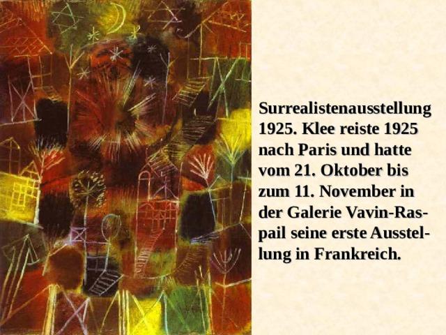 Surrealistenausstellung 1925. Klee reiste 1925 nach Paris und hatte vom 21. Oktober bis zum 11. November in der Galerie Vavin-Ras - pail seine erste Ausstel - lung in Frankreich.