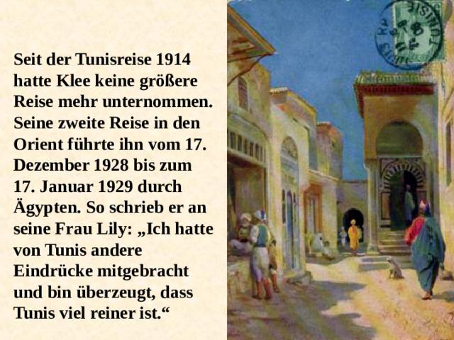 """Seit der Tunisreise 1914 hatte Klee keine größere Reise mehr unternommen. Seine zweite Reise in den Orient führte ihn vom 17. Dezember 1928 bis zum 17. Januar 1929 durch Ägypten. So schrieb er an seine Frau Lily: """"Ich hatte von Tunis andere Eindrücke mitgebracht und bin überzeugt, dass Tunis viel reiner ist."""""""