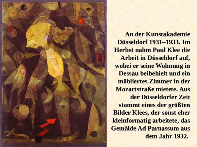 An der Kunstakademie Düsseldorf 1931–1933. Im Herbst nahm Paul Klee die Arbeit in Düsseldorf auf, wobei er seine Wohnung in Dessau beibehielt und ein möbliertes Zimmer in der Mozartstraße mietete. Aus der Düsseldorfer Zeit stammt eines der größten Bilder Klees, der sonst eher kleinformatig arbeitete, das Gemälde Ad Parnassum aus dem Jahr 1932.