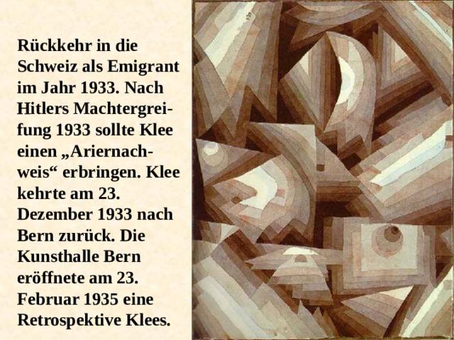"""Rückkehr in die Schweiz als Emigrant im Jahr 1933. Nach Hitlers Machtergrei - fung 1933 sollte Klee einen """"Ariernach - weis"""" erbringen. Klee kehrte am 23. Dezember 1933 nach Bern zurück. Die Kunsthalle Bern eröffnete am 23. Februar 1935 eine Retrospektive Klees."""