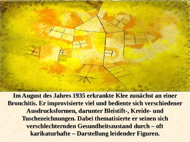 Im August des Jahres 1935 erkrankte Klee zunächst an einer Bronchitis. Er improvisierte viel und bediente sich verschiedener Ausdrucksformen, darunter Bleistift-, Kreide- und Tuschezeichnungen. Dabei thematisierte er seinen sich verschlechternden Gesundheitszustand durch – oft karikaturhafte – Darstellung leidender Figuren.