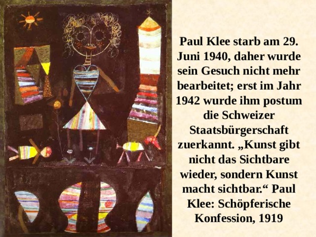 """Paul Klee starb am 29. Juni 1940, daher wurde sein Gesuch nicht mehr bearbeitet; erst im Jahr 1942 wurde ihm postum die Schweizer Staatsbürgerschaft zuerkannt. """"Kunst gibt nicht das Sichtbare wieder, sondern Kunst macht sichtbar."""" Paul Klee: Schöpferische Konfession, 1919"""