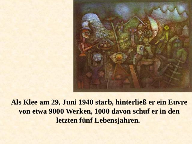 Als Klee am 29. Juni 1940 starb, hinterließ er ein Euvre von etwa 9000 Werken, 1000 davon schuf er in den letzten fünf Lebensjahren.