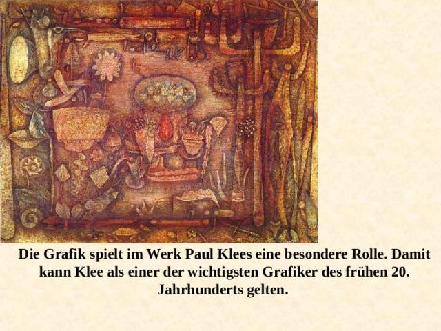 Die Grafik spielt im Werk Paul Klees eine besondere Rolle. Damit kann Klee als einer der wichtigsten Grafiker des frühen 20. Jahrhunderts gelten.