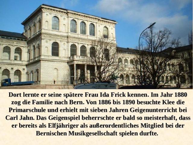 Dort lernte er seine spätere Frau Ida Frick kennen. Im Jahr 1880 zog die Familie nach Bern. Von 1886 bis 1890 besuchte Klee die Primarschule und erhielt mit sieben Jahren Geigenunterricht bei Carl Jahn. Das Geigenspiel beherrschte er bald so meisterhaft, dass er bereits als Elfjähriger als außerordentliches Mitglied bei der Bernischen Musikgesellschaft spielen durfte.