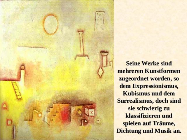 Seine Werke sind mehreren Kunstformen zugeordnet worden, so dem Expressionismus, Kubismus und dem Surrealismus, doch sind sie schwierig zu klassifizieren und spielen auf Träume, Dichtung und Musik an.