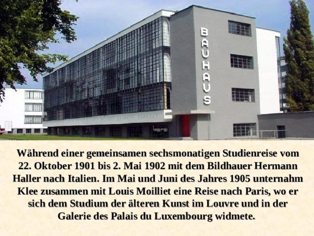 Während einer gemeinsamen sechsmonatigen Studienreise vom 22. Oktober 1901 bis 2. Mai 1902 mit dem Bildhauer Hermann Haller nach Italien. Im Mai und Juni des Jahres 1905 unternahm Klee zusammen mit Louis Moilliet eine Reise nach Paris, wo er sich dem Studium der älteren Kunst im Louvre und in der Galerie des Palais du Luxembourg widmete.