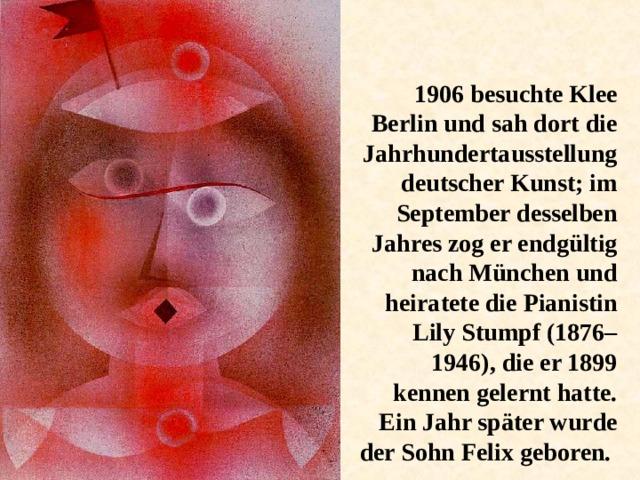 1906 besuchte Klee Berlin und sah dort die Jahrhundertausstellung deutscher Kunst; im September desselben Jahres zog er endgültig nach München und heiratete die Pianistin Lily Stumpf (1876–1946), die er 1899 kennen gelernt hatte. Ein Jahr später wurde der Sohn Felix geboren.