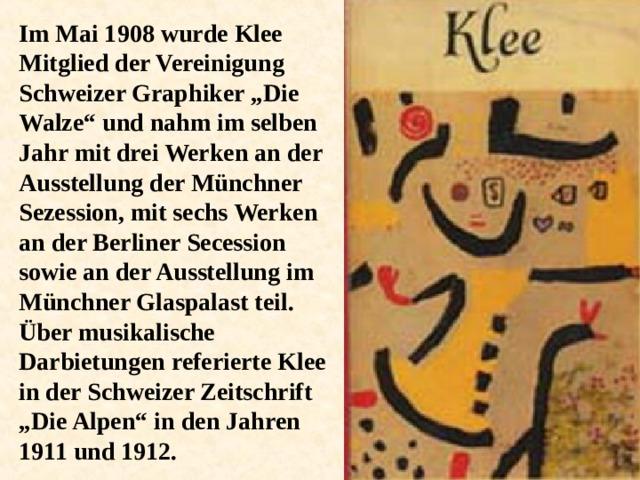 """Im Mai 1908 wurde Klee Mitglied der Vereinigung Schweizer Graphiker """"Die Walze"""" und nahm im selben Jahr mit drei Werken an der Ausstellung der Münchner Sezession, mit sechs Werken an der Berliner Secession sowie an der Ausstellung im Münchner Glaspalast teil. Über musikalische Darbietungen referierte Klee in der Schweizer Zeitschrift """"Die Alpen"""" in den Jahren 1911 und 1912."""