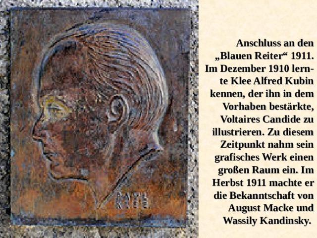 """Anschluss an den """"Blauen Reiter"""" 1911. Im Dezember 1910 lern - te Klee Alfred Kubin kennen, der ihn in dem Vorhaben bestärkte, Voltaires Candide zu illustrieren. Zu diesem Zeitpunkt nahm sein grafisches Werk einen großen Raum ein. Im Herbst 1911 machte er die Bekanntschaft von August Macke und Wassily Kandinsky."""