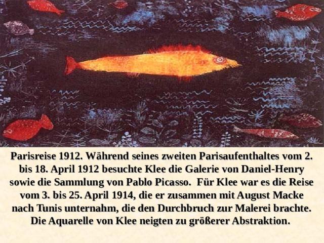 Parisreise 1912. Während seines zweiten Parisaufenthaltes vom 2. bis 18. April 1912 besuchte Klee die Galerie von Daniel-Henry sowie die Sammlung von Pablo Picasso. Für Klee war es die Reise vom 3. bis 25. April 1914, die er zusammen mit August Macke nach Tunis unternahm, die den Durchbruch zur Malerei brachte. Die Aquarelle von Klee neigten zu größerer Abstraktion.