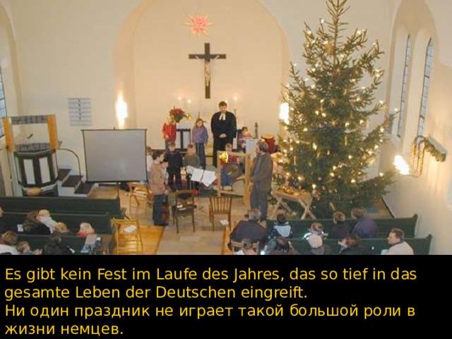 Es gibt kein Fest im Laufe des Jahres, das so tief in das gesamte Leben der Deutschen eingreift. Ни один праздник не играет такой большой роли в жизни немцев.