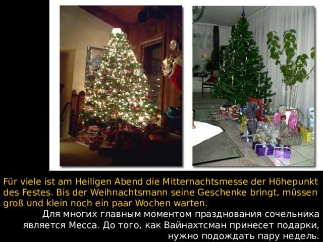 Für viele ist am Heiligen Abend die Mitternachtsmesse der Höhepunkt des Festes. Bis der Weihnachtsmann seine Geschenke bringt, müssen groß und klein noch ein paar Wochen warten. Для многих главным моментом празднования сочельника является Месса. До того, как Вайнахтсман принесет подарки, нужно подождать пару недель.