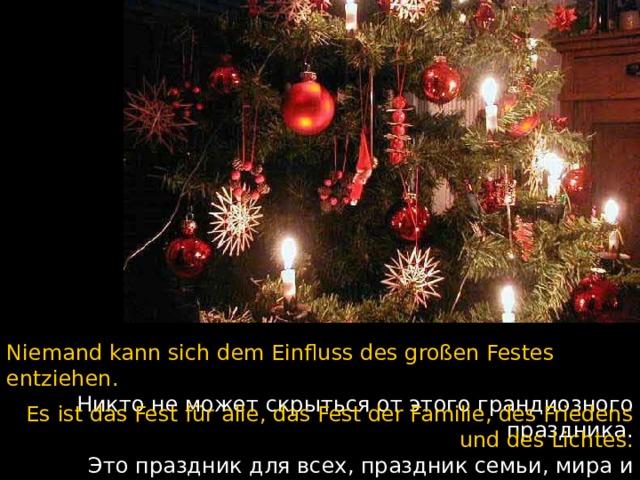 Niemand kann sich dem Einfluss des großen Festes entziehen.  Никто не может скрыться от этого грандиозного праздника. Es ist das Fest für alle, das Fest der Familie, des Friedens und des Lichtes.  Это праздник для всех, праздник семьи, мира и света.
