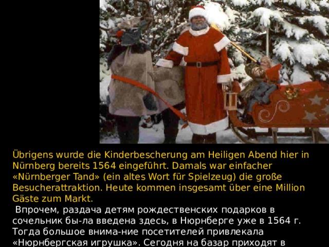 Übrigens wurde die Kinderbescherung am Heiligen Abend hier in Nürnberg bereits 1564 eingeführt. Damals war einfacher «Nürnberger Tand» (ein altes Wort für Spielzeug) die große Besucherattraktion. Heute kommen insgesamt über eine Million Gäste zum Markt.  Впрочем, раздача детям рождественских подарков в сочельник бы - ла введена здесь, в Нюрнберге уже в 1564 г. Тогда большое внима - ние посетителей привлекала «Нюрнбергская игрушка». Сегодня на базар приходят в общей сложности более миллиона гостей.