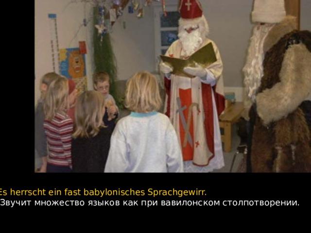 Es herrscht ein fast babylonisches Sprachgewirr.  Звучит множество языков как при вавилонском столпотворении.