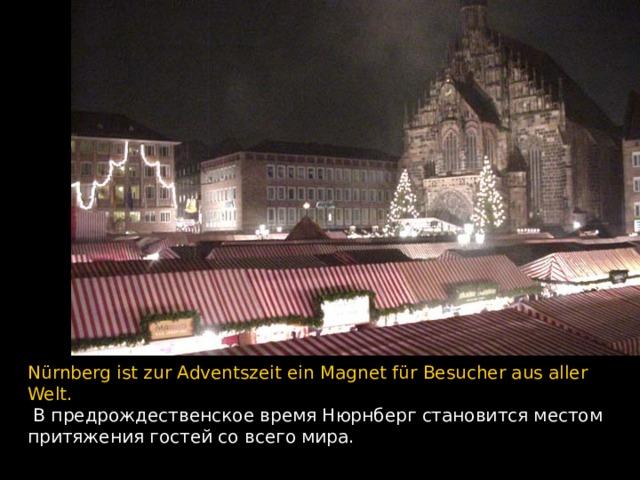 Nürnberg ist zur Adventszeit ein Magnet für Besucher aus aller Welt.  В предрождественское время Нюрнберг становится местом притяжения гостей со всего мира.