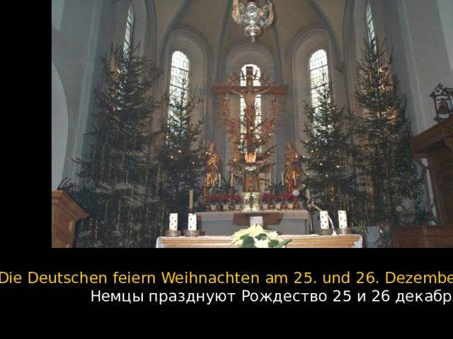 Die Deutschen feiern Weihnachten am 25. und 26. Dezember.  Немцы празднуют Рождество 25 и 26 декабря.