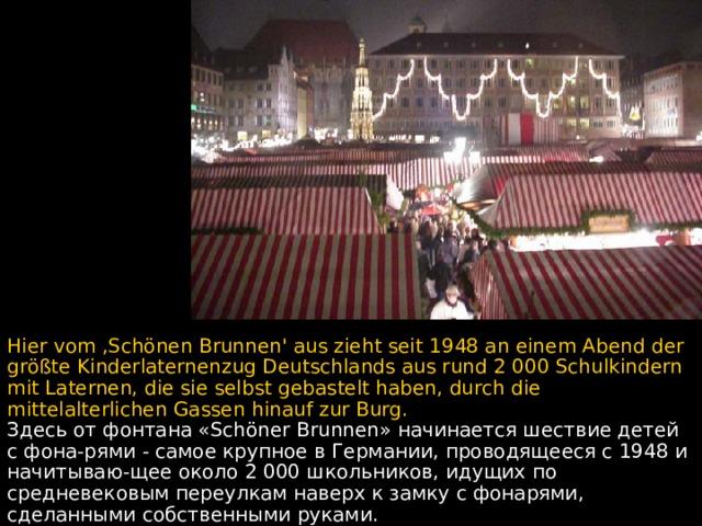 Hier vom ,Schönen Brunnen' aus zieht seit 1948 an einem Abend der größte Kinderlaternenzug Deutschlands aus rund 2 000 Schulkindern mit Laternen, die sie selbst gebastelt haben, durch die mittelalterlichen Gassen hinauf zur Burg. Здесь от фонтана «Schöner Brunnen» начинается шествие детей с фона - рями - самое крупное в Германии, проводящееся с 1948 и начитываю - щее около 2 000 школьников,  идущих по средневековым переулкам наверх к замку с фонарями, сделанными собственными руками.